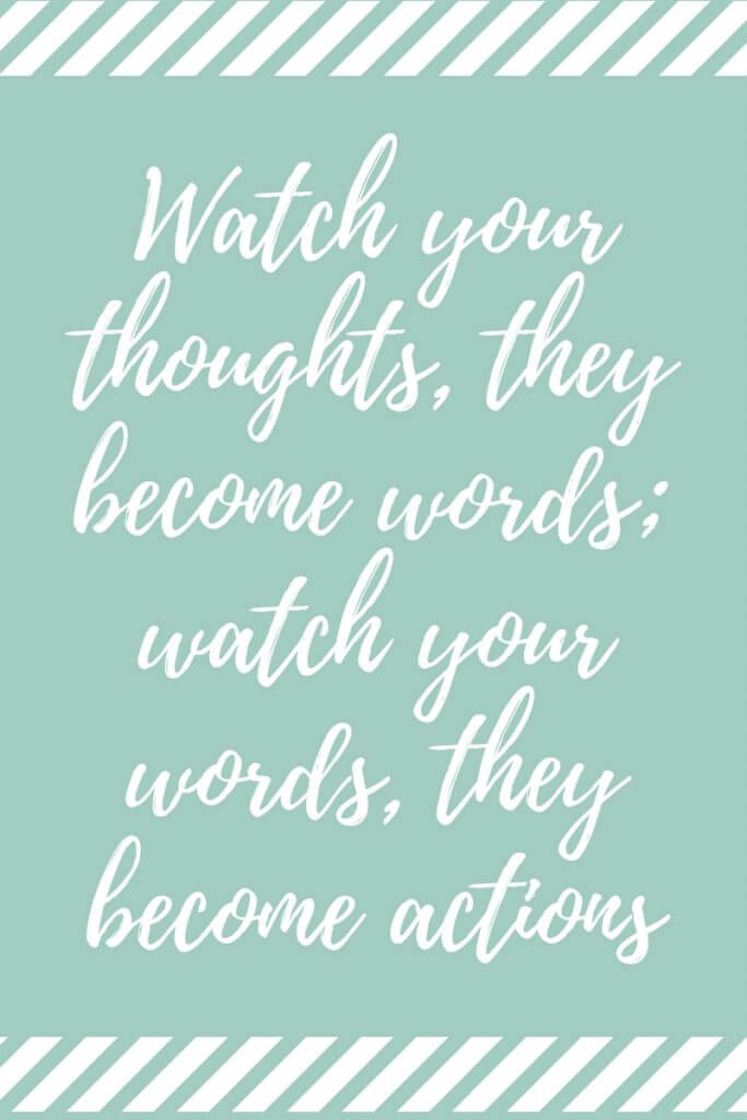 Watch your thoughts, they become words; watch your words, they become actions